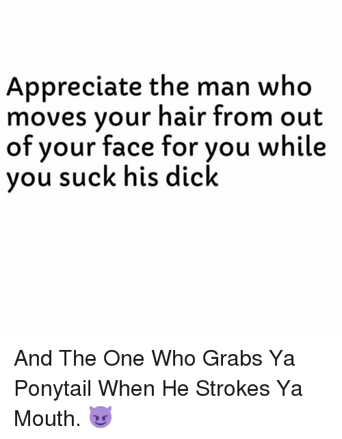 Appreciate, Dick, and Hair: Appreciate the man who  moves vour hair from out  of  your face for you while  vou suck his dick And The One Who Grabs Ya Ponytail When He Strokes Ya Mouth. 😈