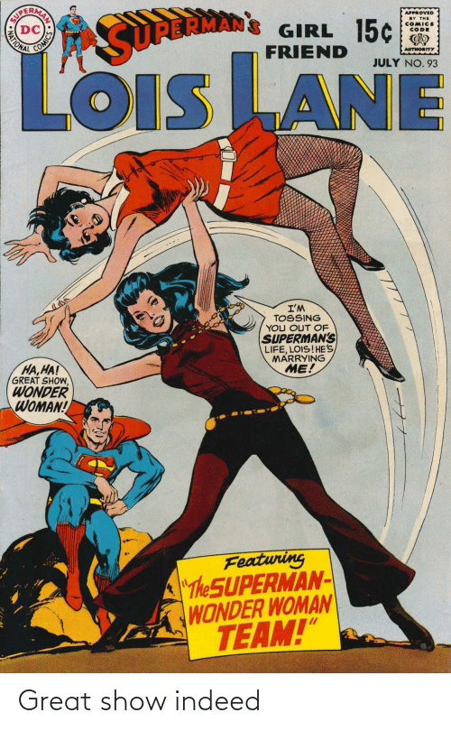 "ha ha: APPROVED  BY THE  COMICS  CODE  GIRL 15¢  FRIEND  MATIONAL  SURBRMAN  AUTHORITY  JULY NO. 93  LOiS LANE  OIS  I'M  TOSSING  YOU OUT OF  SUPERMAN'S  LIFE, LOIS!HE'S  MARRYING  ME!  HA,HA!  GREAT SHOW,  WONDER  WOMAN!  Featuring  ""The SUPERMAN-  WONDER WOMAN  TEAM!""  AN SO Great show indeed"