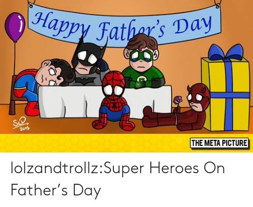 Fathers Day, Tumblr, and Blog: appy Fathar' Day  2o19  THE META PICTURE lolzandtrollz:Super Heroes On Father's Day