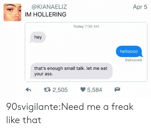 Tumblr, Blog, and Http: Apr 5  @KIANAELIZ  IM HOLLERING  Today 7:39 AM  hey  helloooo  Delivered  that's enough small talk. let me eat  your as:S  2,505 5,584 90svigilante:Need me a freak like that