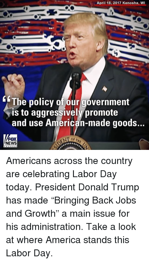 "America, Donald Trump, and Memes: April 18, 2017 Kenosha, wI  The policy of our government  is to aggressively promote  and use American-made goods...  NEWS Americans across the country are celebrating Labor Day today. President Donald Trump has made ""Bringing Back Jobs and Growth"" a main issue for his administration. Take a look at where America stands this Labor Day."