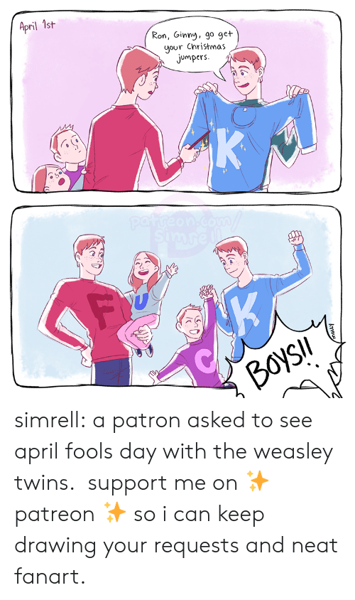 neat: April 1st  Ron, Ginny, go get  your Christmas  jumpers  K  patreon.com  simre  K  BoysIl  kou simrell:  a patron asked to see april fools day with the weasley twins.  support me on ✨ patreon ✨ so i can keep drawing your requests and neat fanart.