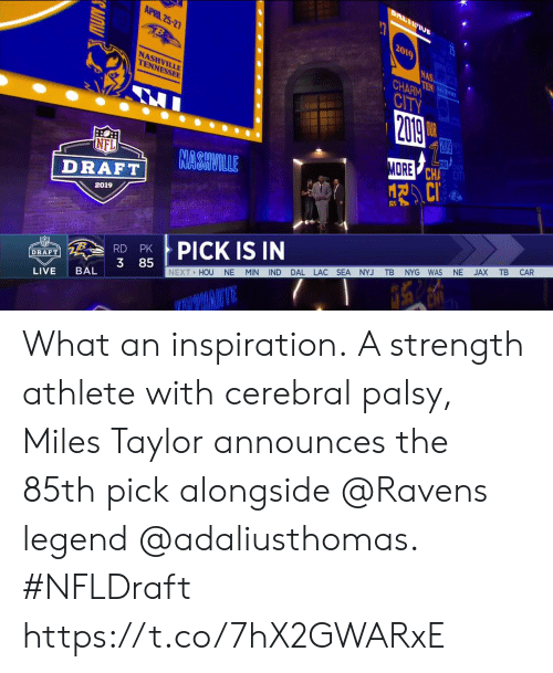 nashville: APRIL 25-2  2019  NAS  HARM  CITV  NASHVILLE  TENNESSEE  ORE  CHA  CiT  NFL  DRAE NASHVILLE  2019  X TB CAR  PICK IS IN  RD PK  3 85  MIN IND DAL LAC SEA NYJ TB NYG WAS NE  DRAFT  NEXT HOU NE  LIVE BAL What an inspiration.  A strength athlete with cerebral palsy, Miles Taylor announces the 85th pick alongside @Ravens legend @adaliusthomas. #NFLDraft https://t.co/7hX2GWARxE