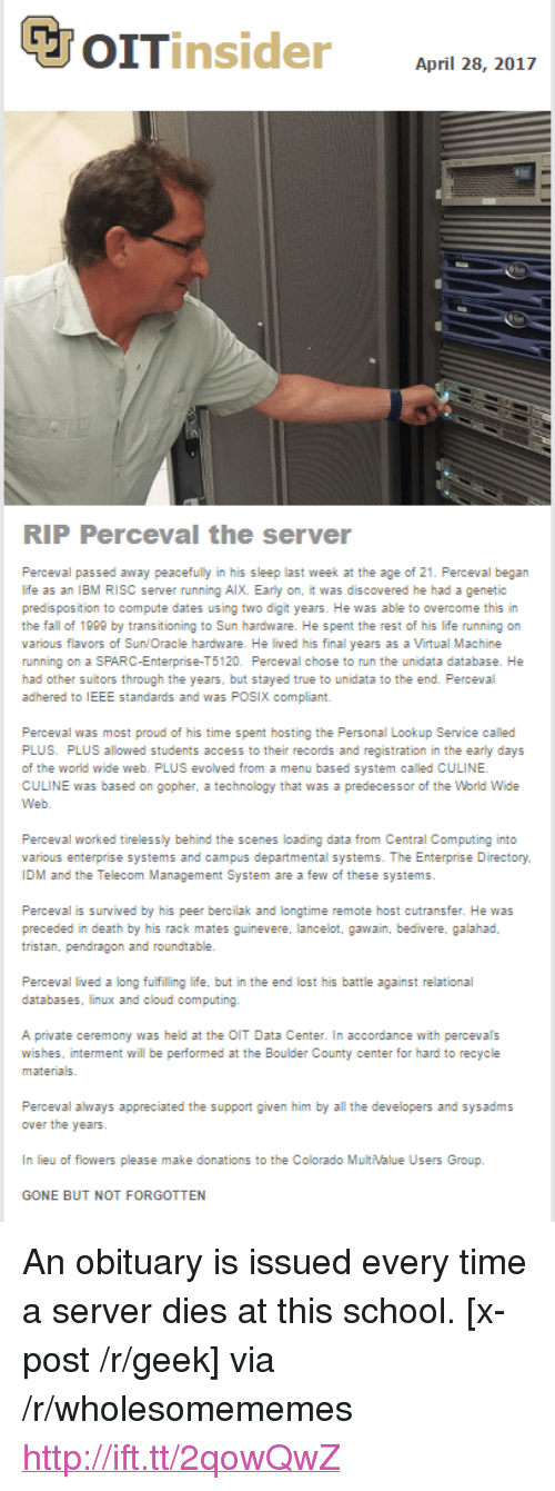 "ibm: April 28, 2017  RIP Perceval the server  Perceval passed away peacefully in his sleep last week at the age of 21. Perceval began  life as an IBM RISC server running AlX. Early on, it was discovered he had a genetic  predis position to compute dates using two digit years. He was able to overcome this in  the fall of 1999 by transitioning to Sun hardware. He spent the rest of his life running on  various flavors of Sun/Oracle hardware. He lived his final years as a Virtual Machine  running on a SPARC-Enterprise-T5120. Perceval chose to run the unidata database. He  had other suitors through the years, but stayed true to unidata to the end. Perceval  adhered to IEEE standards and was POSIX compliant.  Perceval was most proud of his time spent hosting the Personal Lookup Service called  PLUS. PLUS allowed students access to their records and registration in the early days  of the world wide web. PLUS evolved from a menu based system called CULINE  CULINE was based on gopher, a technology that was a predecessor of the World Wide  Perceval worked tirelessly behind the scenes loading data from Central Computing into  various enterprise systems and campus departmental systems. The Enterprise Directory  IDM and the Telecom Management System are a few of these systems  Perceval is survived by his peer bercilak and longtime remote host cutransfer. He was  tristan, pendragon and roundtable.  databases, linux and cloud computing.  A private ceremony was held at the OIT Data Center. In accordance with percevals  wishes, interment will be performed at the Boulder County center for hard to recycle  Perceval always appreciated the support given him by all the developers and sysadms  In lieu of flowers please make donations to the Colorado MultValue Users Group.  GONE BUT NOT FORGOTTEN <p>An obituary is issued every time a server dies at this school. [x-post /r/geek] via /r/wholesomememes <a href=""http://ift.tt/2qowQwZ"">http://ift.tt/2qowQwZ</a></p>"