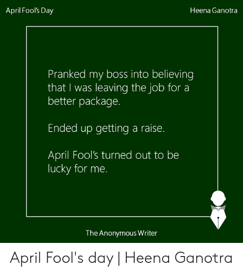 Memes, Anonymous, and April Fools: April Fool's Day  Heena Ganotra  Pranked my boss into believing  that I was leaving the job for a  better package.  Ended up getting a raise.  April Fool's turned out to be  lucky for me.  The Anonymous Writer April Fool's day | Heena Ganotra