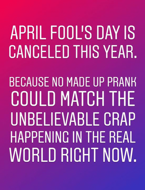Memes, Match, and The Real: APRIL FOOL'S DAY IS  CANCELED THIS YEAR  BECAUSE NO MADE UP PRANHK  COULD MATCH THE  UNBELIEVABLE CRAP  HAPPENING IN THE REAL  WORLD RICHT NOW
