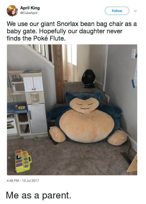 Bean Bagged: April King  @CubeApril  Follow  We use our giant Snorlax bean bag chair as a  baby gate. Hopefully our daughter never  finds the Poké Flute.  4:48 PM-13 Jul 2017 Me as a parent.