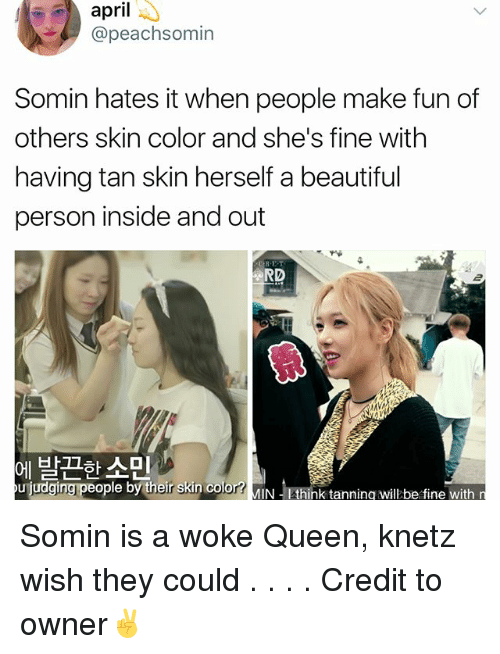 Beautiful, Memes, and Queen: april-  @peachsomin  Somin hates it when people make fun of  others skin color and she's fine with  having tan skin herself a beautiful  person inside and out  RD  2  에 발끈한 소민  uijudging people by their skin color?MIN thi  ujudgingpeoplebytheir skin cold  ↓-Ethink tanning willbe fine with Somin is a woke Queen, knetz wish they could . . . . Credit to owner✌