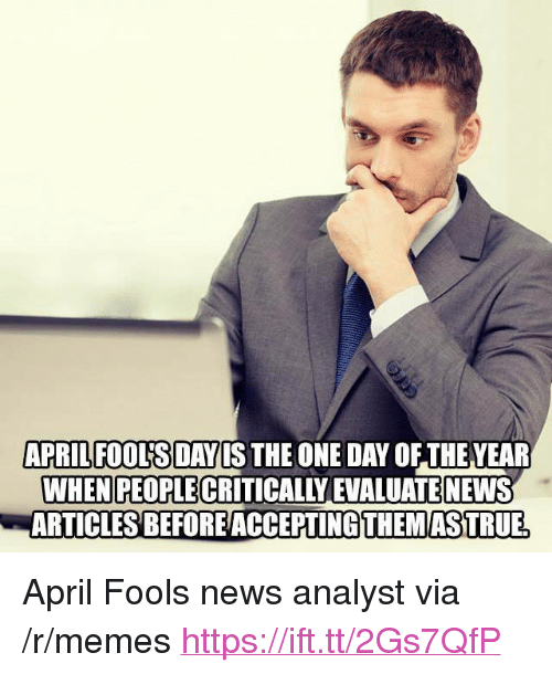 "evaluate: APRILFOOUSDAYIS THE ONE DAY OF THEVEAR  WHEN PEOPLE CRITICALLY EVALUATE NEWS  ARTICLESBEFOREACCEPTİNG THEMASTRUE <p>April Fools news analyst via /r/memes <a href=""https://ift.tt/2Gs7QfP"">https://ift.tt/2Gs7QfP</a></p>"