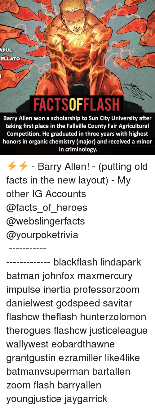 Savitar: APUL  ELLATO  FACTSOFFLASH  Barry Allen won a scholarship to Sun City University after  taking first place in the Fallville County Fair Agricultural  Competition. He graduated in three years with highest  honors in organic chemistry (major) and received a minor  in criminology. ⚡️⚡️ - Barry Allen! - (putting old facts in the new layout) - My other IG Accounts @facts_of_heroes @webslingerfacts @yourpoketrivia ⠀⠀⠀⠀⠀⠀⠀⠀⠀⠀⠀⠀⠀⠀⠀⠀⠀⠀⠀⠀⠀⠀⠀⠀⠀⠀⠀⠀⠀⠀⠀⠀⠀⠀ ⠀⠀------------------------ blackflash lindapark batman johnfox maxmercury impulse inertia professorzoom danielwest godspeed savitar flashcw theflash hunterzolomon therogues flashcw justiceleague wallywest eobardthawne grantgustin ezramiller like4like batmanvsuperman bartallen zoom flash barryallen youngjustice jaygarrick