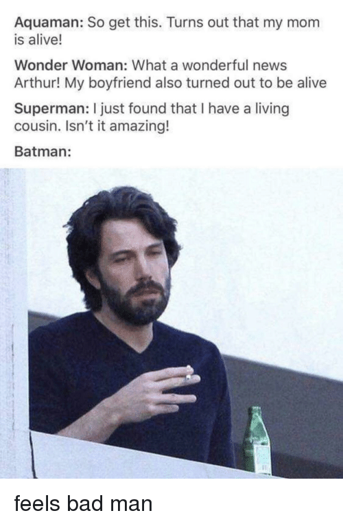 Feels Bad: Aquaman: So get this. Turns out that my mom  is alive!  Wonder Woman: What a wonderful news  Arthur! My boyfriend also turned out to be alive  Superman: I just found that I have a living  cousin. Isn't it amazing!  Batman: feels bad man