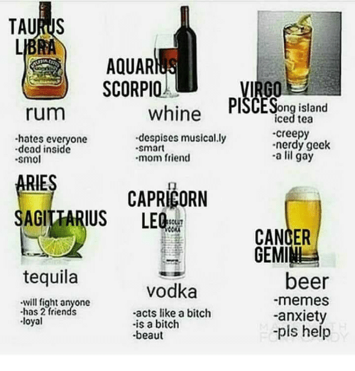 Beer, Bitch, and Creepy: AQUAR  SCORPIO  rum  whine PlSCESong island  iced tea  creepy  nerdy geek  -a lil gay  -hates everyone  despises musical.ly  .smart  dead inside  smo  mom friend  RIES  AGITTARIUS LEQ  ㄇ  CAPRICORN  CANCER  GEMIM  tequila  beer  -memes  -anxiety  -pis help  vodka  will fight anyone  -has 2 friends  -acts like a bitch  -is a bitch  beaut  loyal