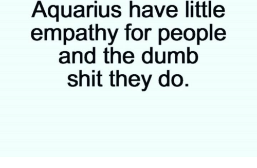 Aquarius Have Little Empathy for People and the Dumb Shit