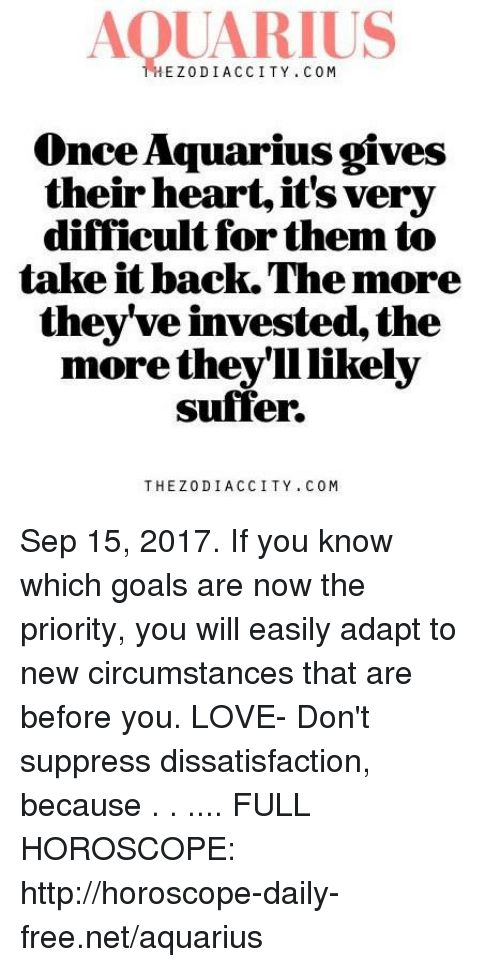 Goals, Love, and Aquarius: AQUARIUS  HEZODIACCITY. COM  Once Aquarius gives  their heart, it's very  difficult for them to  take it back.The more  they've invested, the  more theyll likely  suffer.  THEZODIACCITY. COM Sep 15, 2017. If you know which goals are now the priority, you will easily adapt to new circumstances that are before you. LOVE- Don't suppress dissatisfaction, because . . .... FULL HOROSCOPE: http://horoscope-daily-free.net/aquarius