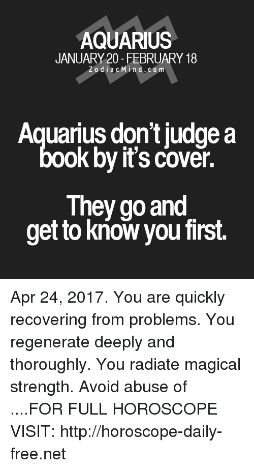 regenerate: AQUARIUS  JANUARY 20- FEBRUARY 18  Z o d i a c M ind. CO m  Aquarius don't judge a  ook by it's cover.  They go and  get to know you first. Apr 24, 2017. You are quickly recovering from problems. You regenerate deeply and thoroughly. You radiate magical strength. Avoid abuse of  ....FOR FULL HOROSCOPE VISIT: http://horoscope-daily-free.net