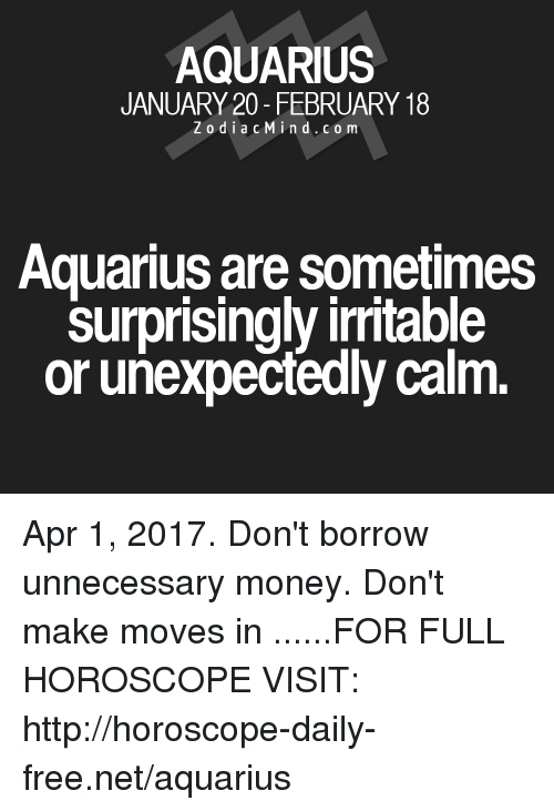irritable: AQUARIUS  JANUARY 20- FEBRUARY 18  Z o d i a c M i n d c o m  Aquarius are sometimes  Surprisingly irritable  or unexpectedly calm Apr 1, 2017. Don't borrow unnecessary money. Don't make moves in  ......FOR FULL HOROSCOPE VISIT: http://horoscope-daily-free.net/aquarius