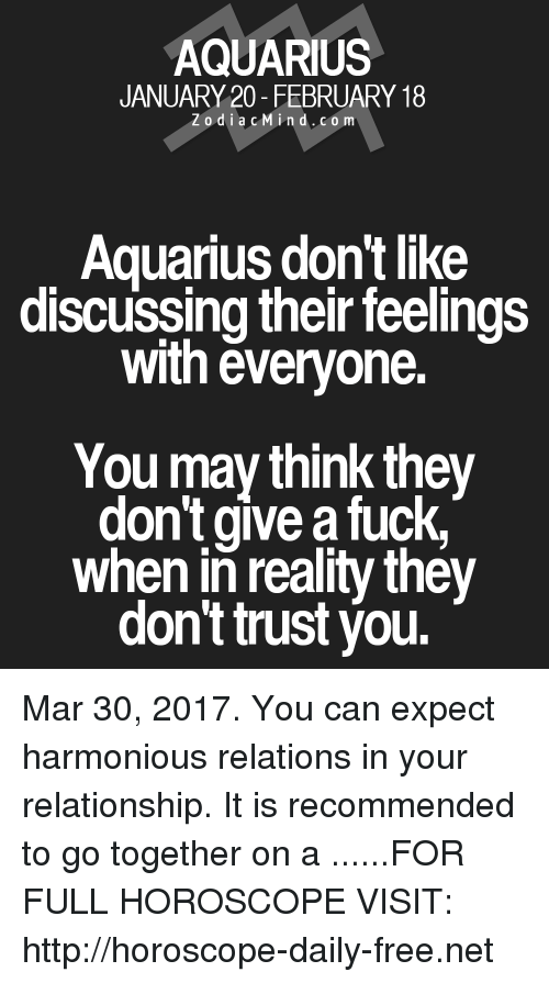 dont trust you: AQUARIUS  JANUARY 20- FEBRUARY 18  Z o d i a c M i n d. CO m  Aquarius dont like  discussing their feelings  with everyone.  You may think they  don't give a fuck,  when in realitythey  don't trust you. Mar 30, 2017. You can expect harmonious relations in your relationship. It is recommended to go together on a  ......FOR FULL HOROSCOPE VISIT: http://horoscope-daily-free.net