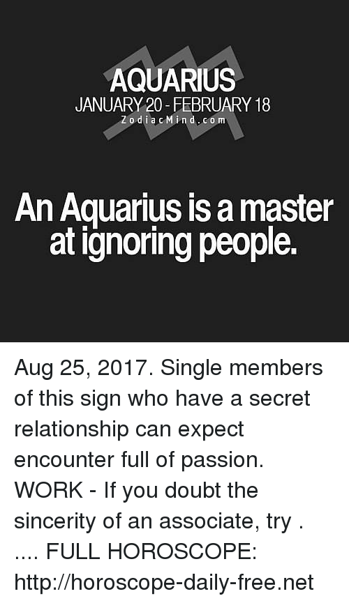 Work, Aquarius, and Free: AQUARIUS  JANUARY 20-FEBRUARY 18  Zodia cMind.com  An Aquarius is a master  at ignoring people. Aug 25, 2017. Single members of this sign who have a secret relationship can expect encounter full of passion. WORK - If you doubt the sincerity of an associate, try . .... FULL HOROSCOPE: http://horoscope-daily-free.net