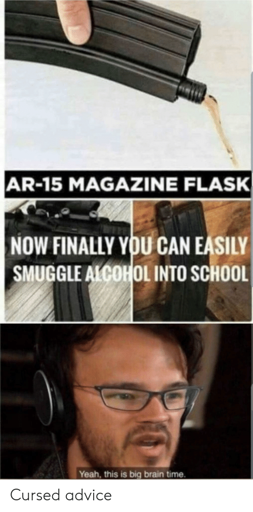 Ar 15: AR-15 MAGAZINE FLASK  NOW FINALLY YOU CAN EASILY  SMUGGLE ALCOHOL INTO SCHOOL  Yeah, this is big brain time. Cursed advice