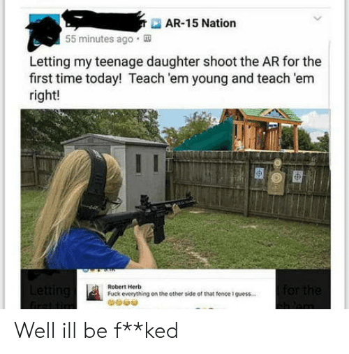herb: AR-15 Nation  55 minutes ago  Letting my teenage daughter shoot the AR for the  first time today! Teach 'em young and teach 'em  right!  Robert Herb  Fuck everything on the other side of that tence I guess. Well ill be f**ked