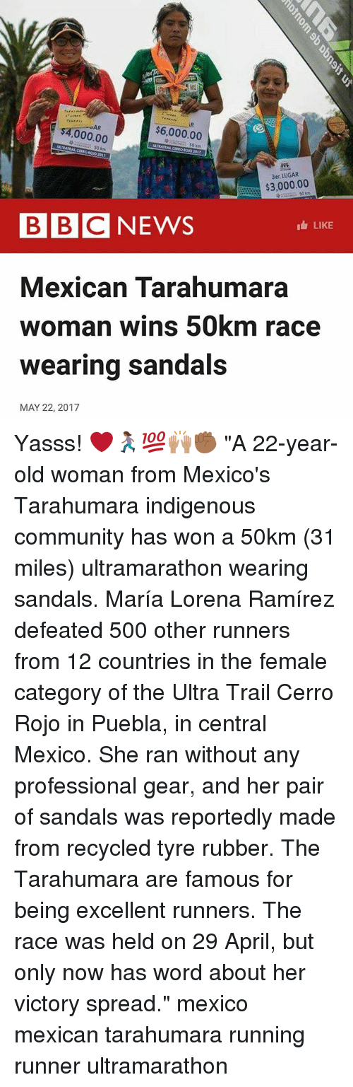 """Ramirezes: AR  $6,000.00  000.00  $3,000.00  BBC NEWS  LIKE  Mexican Tarahumara  woman wins 50km race  wearing sandals  MAY 22, 2017 Yasss! ❤️🏃🏾♀️💯🙌🏽✊🏾 """"A 22-year-old woman from Mexico's Tarahumara indigenous community has won a 50km (31 miles) ultramarathon wearing sandals. María Lorena Ramírez defeated 500 other runners from 12 countries in the female category of the Ultra Trail Cerro Rojo in Puebla, in central Mexico. She ran without any professional gear, and her pair of sandals was reportedly made from recycled tyre rubber. The Tarahumara are famous for being excellent runners. The race was held on 29 April, but only now has word about her victory spread."""" mexico mexican tarahumara running runner ultramarathon"""