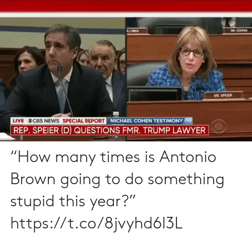 "cbs news: AR COOPER  LYNCH  MS. SPEIER  LIVE  CBS NEWS SPECIAL REPORT  REP. SPEIER (D) QUESTIONS FMR. TRUMP LAWYER  MICHAEL COHEN TESTIMONY ""How many times is Antonio Brown going to do something stupid this year?"" https://t.co/8jvyhd6l3L"