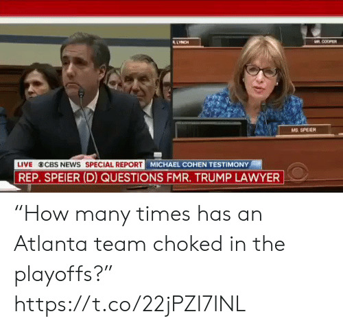 "Lawyer, News, and Sports: AR COOPER  LYNCH  wwwH  MS. SPEIER  LIVE CBS NEws SPECIAL REPORT MICHAEL COHEN TESTIMONY  REP. SPEIER (D) QUESTIONS FMR. TRUMP LAWYER ""How many times has an Atlanta team choked in the playoffs?"" https://t.co/22jPZI7INL"