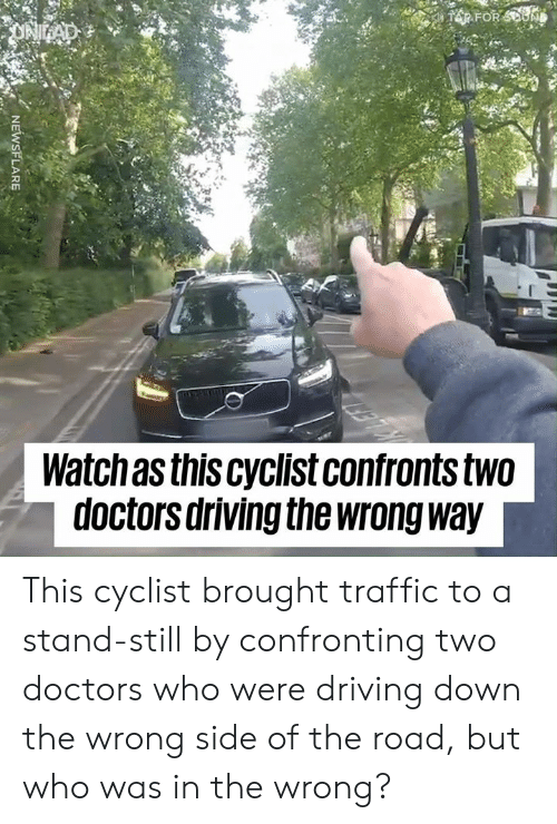 Dank, Driving, and Traffic: AR FOR SOUND  ONAD  Watchas this cyclist confronts two  doctors driving the wrong way  NEWSFLARE This cyclist brought traffic to a stand-still by confronting two doctors who were driving down the wrong side of the road, but who was in the wrong?