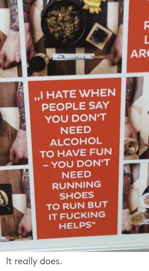"Fucking, Run, and Alcohol: AR  ,,I HATE WHEN  PEOPLE SAY  YOU DON'T  ALCOHOL  TO HAVE FUN  - YOU DON'T  RUNNING  TO RUN BUT  IT FUCKING  HELPSs"" It really does."