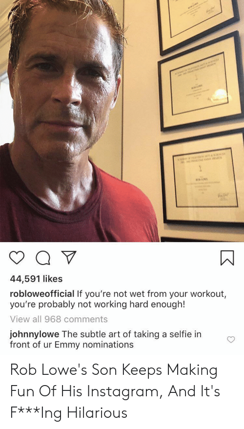 Instagram, Selfie, and Lowes: ar  n  44,591 likes  robloweofficial If you're not wet from your workout,  you're probably not working hard enough!  View all 968 comments  johnnylowe The subtle art of taking a selfie in  front of ur Emmy nominations Rob Lowe's Son Keeps Making Fun Of His Instagram, And It's F***Ing Hilarious
