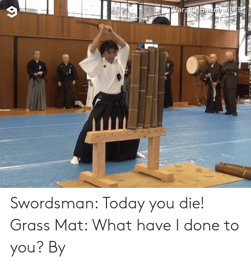 Dank, Today, and 🤖: ar Swordsman: Today you die! Grass Mat: What have I done to you?  By 藁斬り抜刀斎