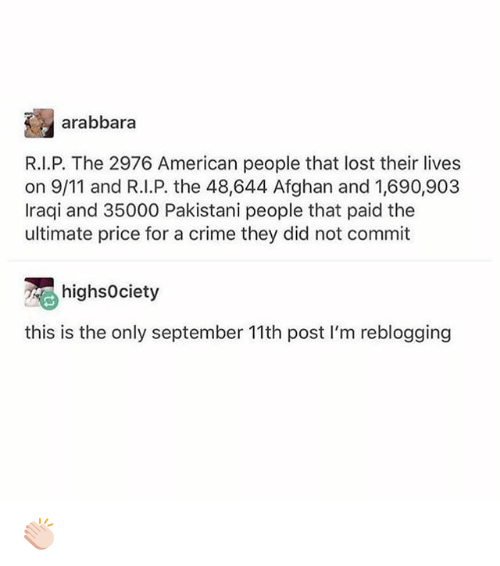 Criming: arabbara  R.I.P. The 2976 American people that lost their lives  on 9/11 and R.I.P. the 48,644 Afghan and 1,690,903  Iraqi and 35000 Pakistani people that paid the  ultimate price for a crime they did not commit  highsociety  this is the only september 11th post I'm reblogging 👏🏻
