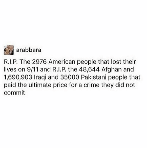 Criming: arabbara  R.I.P. The 2976 American people that lost their  lives on 9/11 and R.l.P. the 48,644 Afghan and  1,690,903 Iraqi and 35000 Pakistani people that  paid the ultimate price for a crime they did not  commit