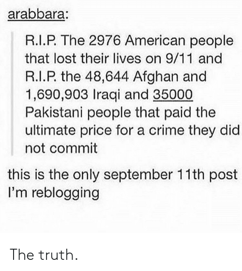 Afghan: arabbara  R.I.P. The 2976 American people  that lost their lives on 9/11 and  R.I.P. the 48,644 Afghan and  1,690,903 Iraqi and 35000  Pakistani people that paid the  ultimate price for a crime they did  not commit  this is the only september 11th post  I'm reblogging The truth.