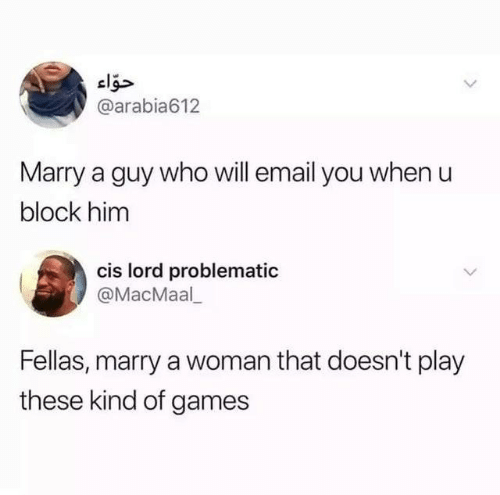 Dank, Email, and Games: @arabia612  Marry a guy who will email you when u  block him  cis lord problematic  @MacMaal  Fellas, marry a woman that doesn't play  these kind of games