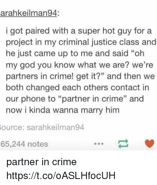 "Criming: arahkeilman94:  i got paired with a super hot guy fora  project in my criminal justice class and  he just came up to me and said ""oh  my god you know what we are? we're  partners in crime! get it?"" and then we  both changed each others contact in  our phone to ""partner in crime"" and  now i kinda wanna marry him  ource: sarahkeilman94  65,244 notes partner in crime https://t.co/oASLHfocUH"