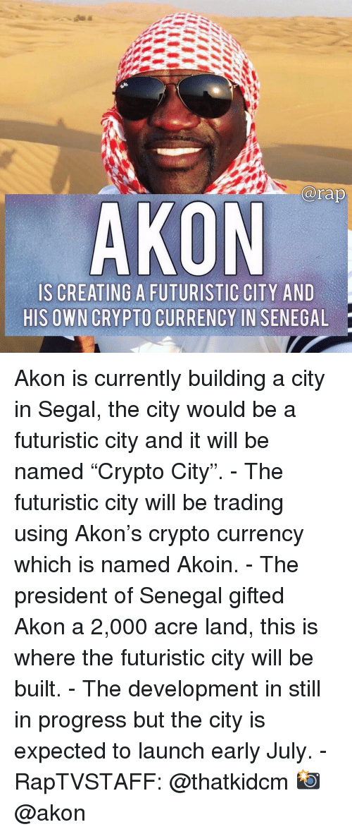 "Akon, Memes, and 🤖: arap  AKON  IS CREATING A FUTURISTIC CITY AND  HIS OWN CRYPTO CURRENCY IN SENEGAL Akon is currently building a city in Segal, the city would be a futuristic city and it will be named ""Crypto City"". - The futuristic city will be trading using Akon's crypto currency which is named Akoin. - The president of Senegal gifted Akon a 2,000 acre land, this is where the futuristic city will be built. - The development in still in progress but the city is expected to launch early July. - RapTVSTAFF: @thatkidcm 📸 @akon"