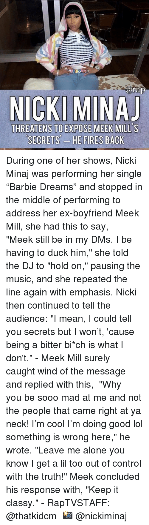 """Being Alone, Lol, and Meek Mill: arap  THREATENS TO EXPOSE MEEK MILL'S  SECRETS'-  ES During one of her shows, Nicki Minaj was performing her single """"Barbie Dreams"""" and stopped in the middle of performing to address her ex-boyfriend Meek Mill, she had this to say,   """"Meek still be in my DMs, I be having to duck him,"""" she told the DJ to """"hold on,"""" pausing the music, and she repeated the line again with emphasis. Nicki then continued to tell the audience: """"I mean, I could tell you secrets but I won't, 'cause being a bitter bi*ch is what I don't."""" - Meek Mill surely caught wind of the message and replied with this,  """"Why you be sooo mad at me and not the people that came right at ya neck! I'm cool I'm doing good lol something is wrong here,"""" he wrote. """"Leave me alone you know I get a lil too out of control with the truth!"""" Meek concluded his response with, """"Keep it classy."""" - RapTVSTAFF: @thatkidcm 📸 @nickiminaj"""