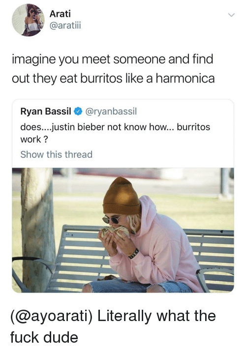 Dude, Justin Bieber, and Work: Arati  @aratiii  imagine you meet someone and find  out they eat burritos like a harmonica  Ryan Bassil < @ryanbassil  does....justin bieber not know how... burritos  work?  Show this thread (@ayoarati) Literally what the fuck dude