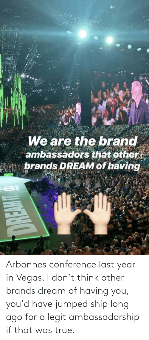 Las Vegas: Arbonnes conference last year in Vegas. I don't think other brands dream of having you, you'd have jumped ship long ago for a legit ambassadorship if that was true.
