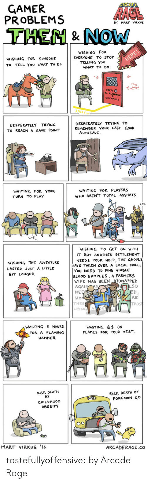 Thos: ARCADE  GAMER  PROBLEMS  RAGE  BY MART VIRKUS  THEN& NOW  WISHING FOR  EVERYONE To STOP  TELLING YOU  WHAT TO DO  WISHING FOR SOMEONE  HERE!  TO TELL You WHAT TO DO  THIS  PRESSO  To FLASHSANG  &  CINEMAKILL  STORY  DESPERATELY TRYING TO  REMEMBER YOUR LAST GooD  AUTOSAVE  DESPERATELY TRYING  To REACH A SAVE POINT   WAITING FOR YOUR  WAITING FOR PLAYERS  WHO AREN'T TOTAL ASSHATS  TURN TO PLAY  AFK  WISHING TO GET ON WITH  IT BUT AN OTHER SETTLEMENT  NEEDS YOUR HELP, THE GHOULS  HAVE TAKEN OVER A LOCAL MALL  You NEED TO FIND VIABLE  BLOOD SAMPLES , A FARMERS  WIFE HAS BEEN KIDNAPPED  AGAIN AN  NEE  HO  THER  LYING ACOu  WISHING THE ADVENTURE  LASTED JUST a LITTLE  BIT LONGER  LSO  ED,  KE  THOS  WASTING & HOURS  WASTING 8 ON  FLAMES FOR YOUR VEST.  FOR A FLAMING  HAMMER   RISK DEATH  RISK DEATH BY  POKEMON Go  BY  1138  CHILDHOOD  OBESITY  MART VIRKUS '16  ARCADERAGE.co tastefullyoffensive:  by Arcade Rage