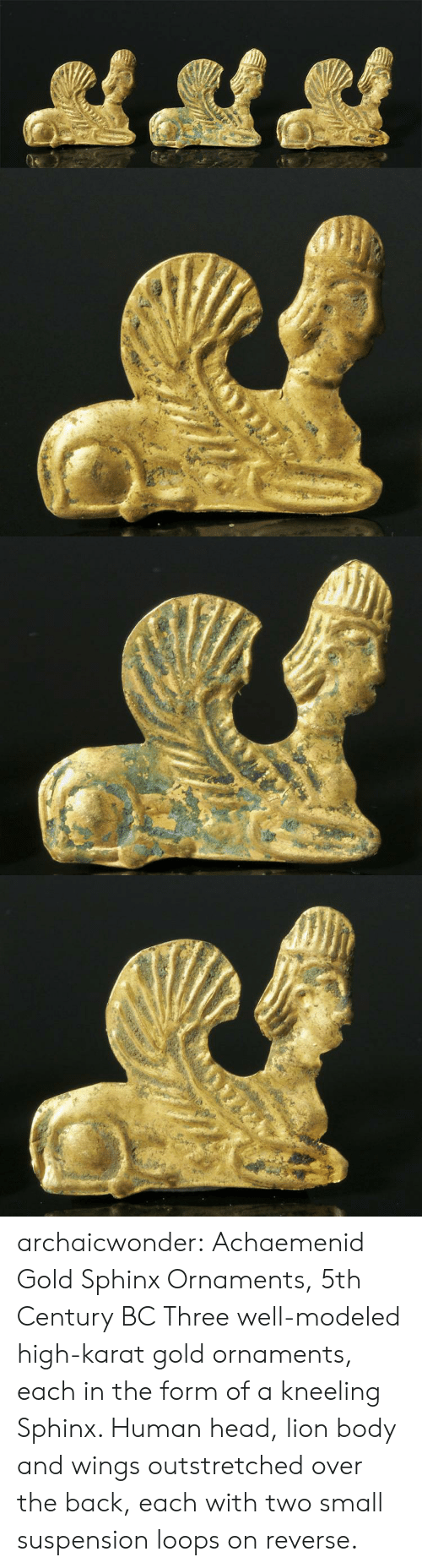 karat: archaicwonder:  Achaemenid Gold Sphinx Ornaments, 5th Century BC Three well-modeled high-karat gold ornaments, each in the form of a  kneeling Sphinx. Human head, lion body and wings outstretched over the  back, each with two small suspension loops on reverse.