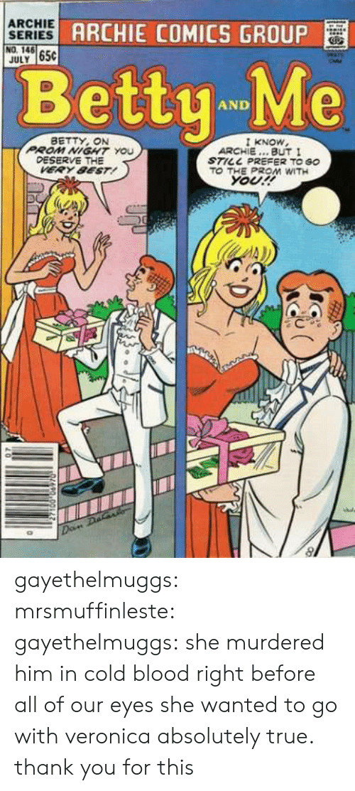 archie comics: ARCHIE gp  SERIES  NO. 146  JULY 65C  ARCHIE COMICS GROUP  BettyMe  AND  BETTY, ON  PROM NIGHT You  KNOW  ARCHIE... BUT I  STILL PREFER TO GO  DESERVE THE  VERY 8EST!  ΤΟ THE PROM WITH  Your! gayethelmuggs:  mrsmuffinleste:   gayethelmuggs: she murdered him in cold blood right before all of our eyes she wanted to go with veronica   absolutely true. thank you for this