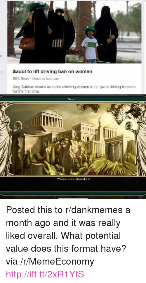 """salman: are  9  2 Saudi to lift driving ban on women  BBC News About an hour ago  King Salman issues an order allowing women to be given driving licences  for the first time.  New Era  Welcome to the Classical Era! <p>Posted this to r/dankmemes a month ago and it was really liked overall. What potential value does this format have? via /r/MemeEconomy <a href=""""http://ift.tt/2xR1YfS"""">http://ift.tt/2xR1YfS</a></p>"""