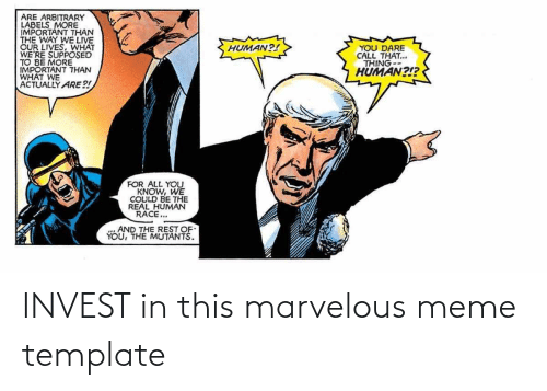 Marvelous: ARE ARBITRARY  LABELS MORE  IMPORTANT THAN  THE WAY WE LIVE  OUR LIVES, WHAT  WE'RE SUPPOSED  TO BE MORE  IMPORTANT THAN  WHAT WE  ACTUALLY ARE?!  YOU DARE  CALL THAT...  THING--  HÜMAN?!?  HUMAN?!  FOR ALL YOU  KNOW, WE  COULD BE THE  REAL HUMAN  RACE...  AND THE REST OF  YOU, THE MUTANTS. INVEST in this marvelous meme template