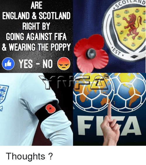 Poppies: ARE  ENGLAND & SCOTLAND  RIGHT BY  GOING AGAINST FIFA  & WEARING THE POPPY  YES NO  FR  OA AND Thoughts ?