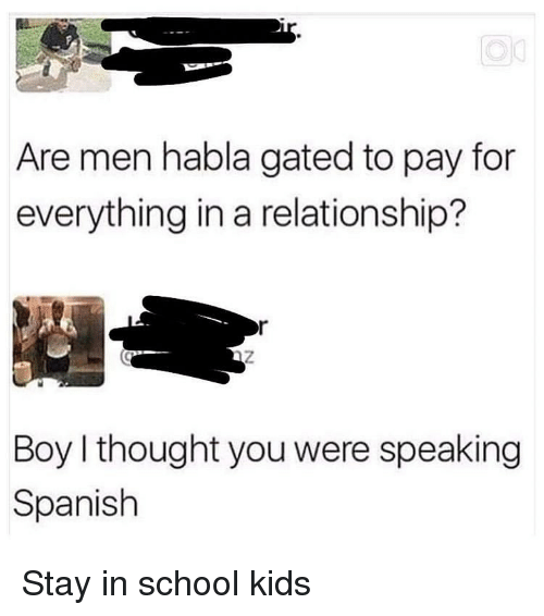 speaking spanish: Are men habla gated to pay for  everything in a relationship?  Boy I thought you were speaking  Spanish Stay in school kids