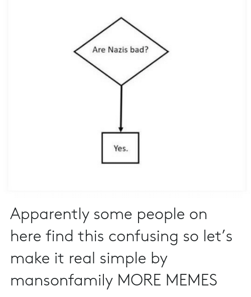 It Real: Are Nazis bad?  Yes. Apparently some people on here find this confusing so let's make it real simple by mansonfamily MORE MEMES