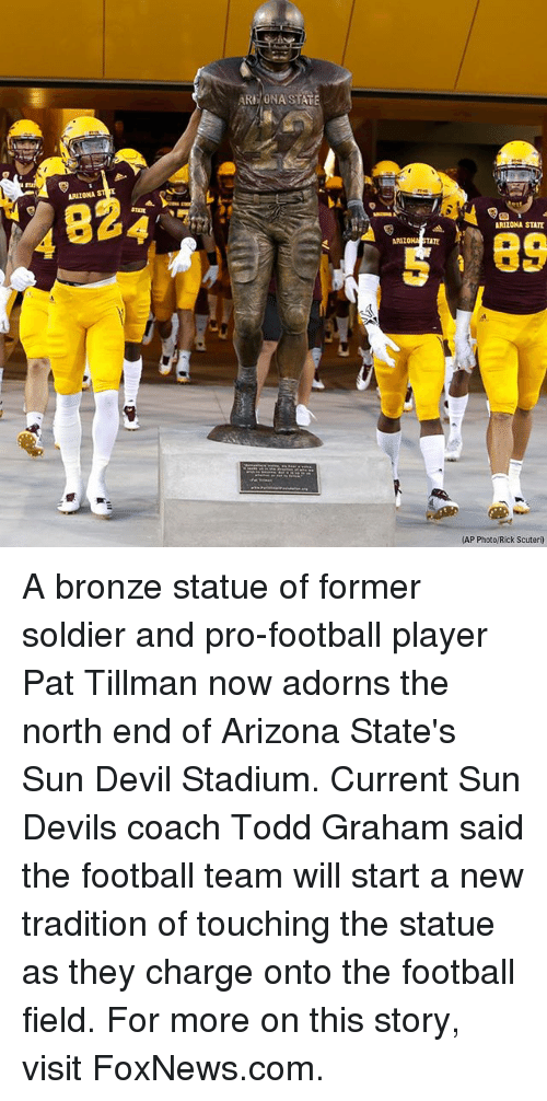 arizona state: ARE/ONA STAT  ARIZONA  824  ARIZONA STATE  89  ARIZO  TATE  (AP Photo/Rick Scuteri) A bronze statue of former soldier and pro-football player Pat Tillman now adorns the north end of Arizona State's Sun Devil Stadium. Current Sun Devils coach Todd Graham said the football team will start a new tradition of touching the statue as they charge onto the football field. For more on this story, visit FoxNews.com.