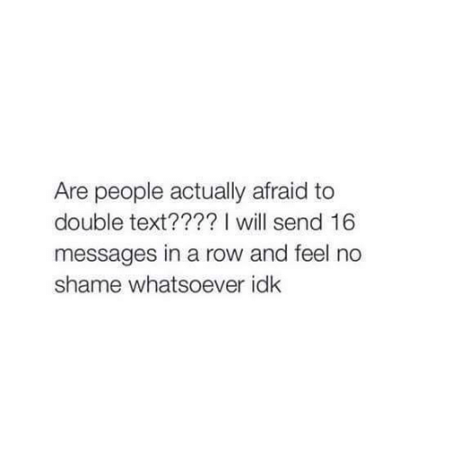 Rowing: Are people actually afraid to  double text???? I will send 16  messages in a row and feel no  shame whatsoever idk